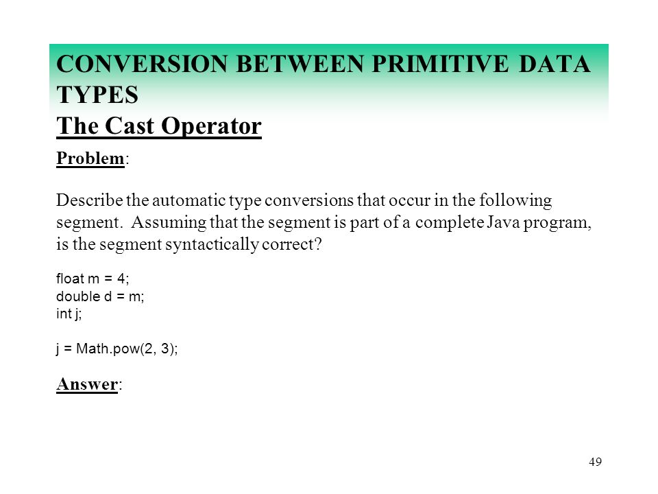 49 CONVERSION BETWEEN PRIMITIVE DATA TYPES The Cast Operator Problem: Describe the automatic type conversions that occur in the following segment. Ass