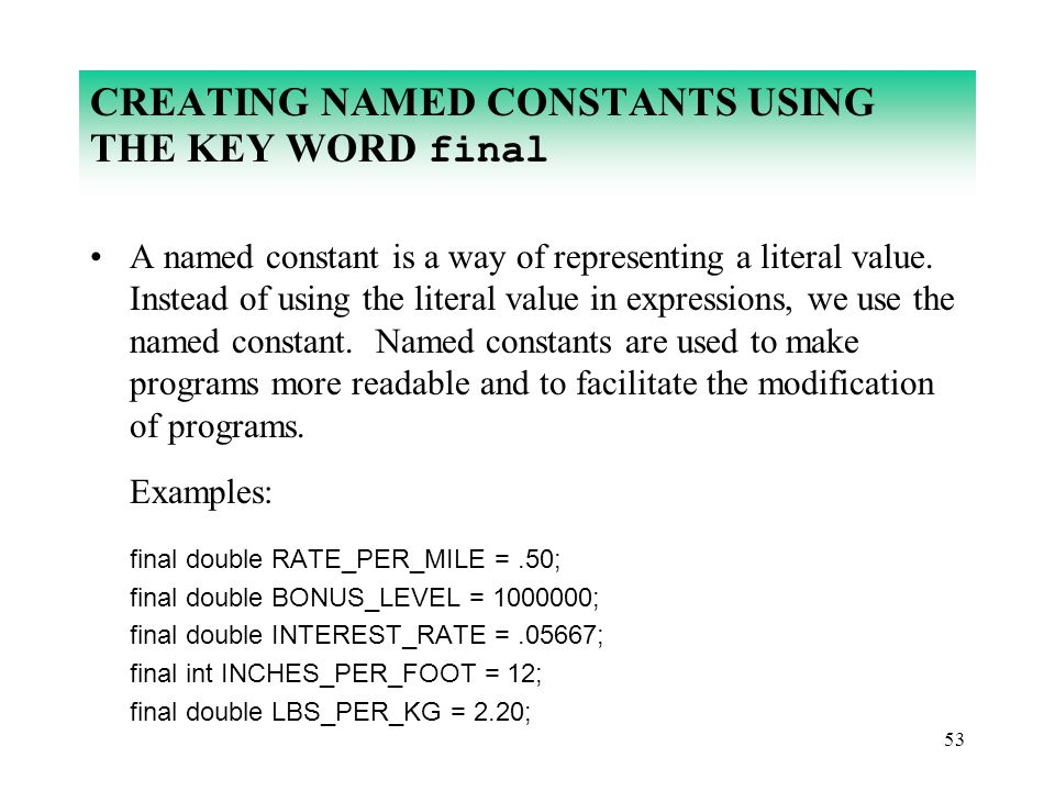 53 CREATING NAMED CONSTANTS USING THE KEY WORD final A named constant is a way of representing a literal value. Instead of using the literal value in