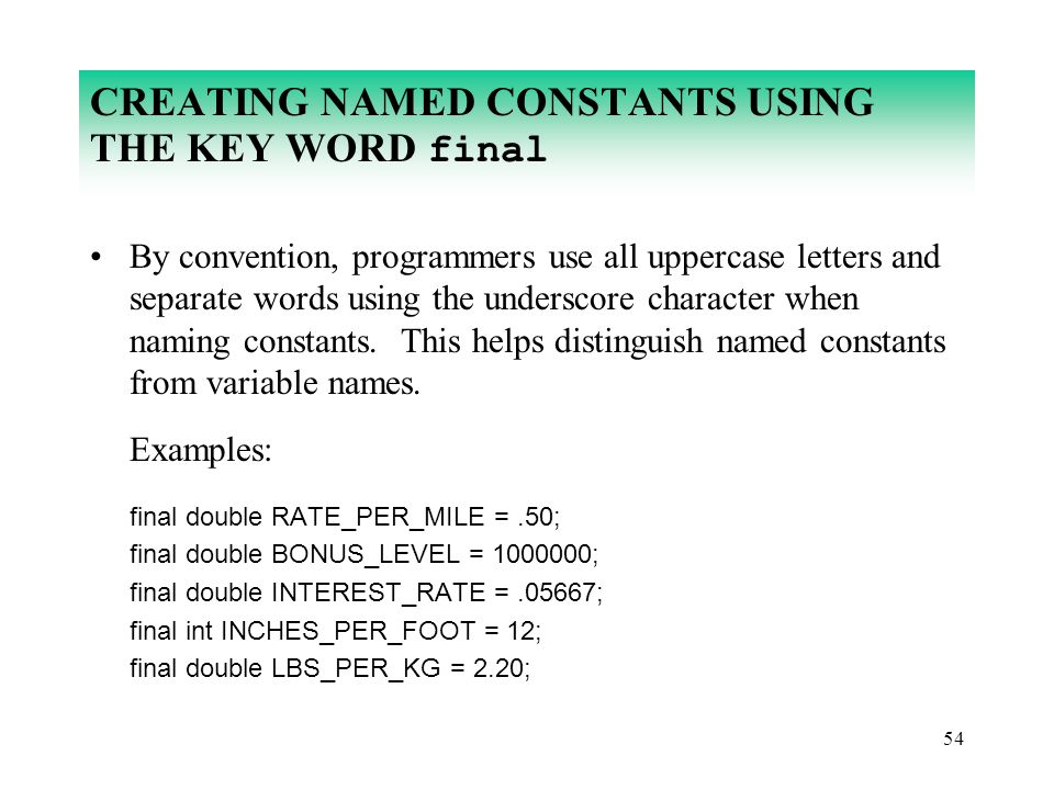 54 CREATING NAMED CONSTANTS USING THE KEY WORD final By convention, programmers use all uppercase letters and separate words using the underscore char