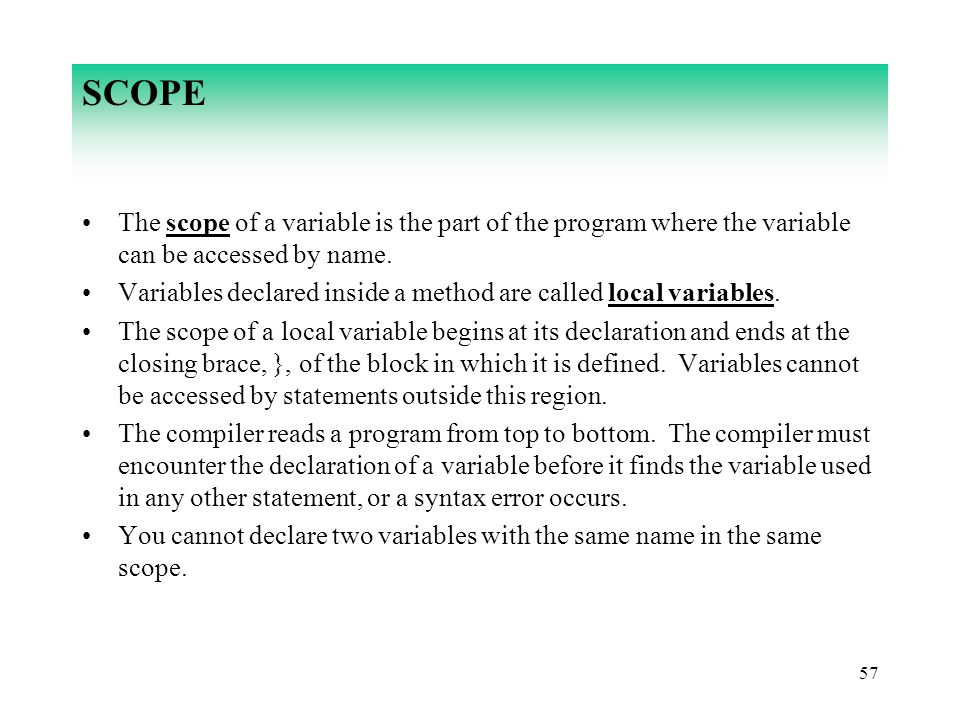 57 SCOPE The scope of a variable is the part of the program where the variable can be accessed by name. Variables declared inside a method are called