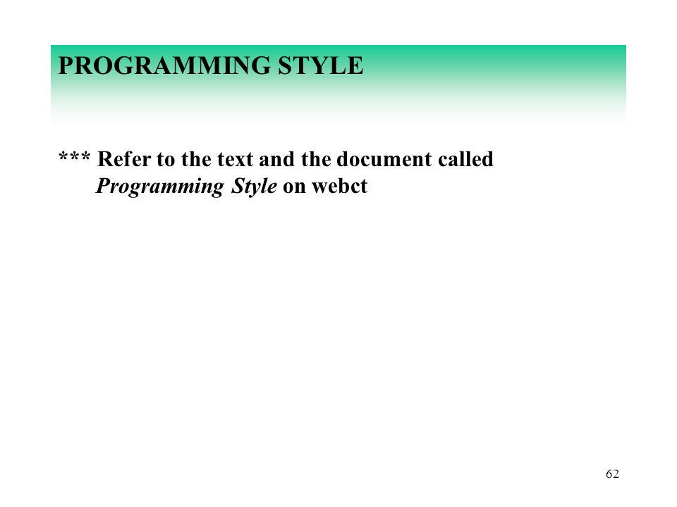 62 PROGRAMMING STYLE *** Refer to the text and the document called Programming Style on webct