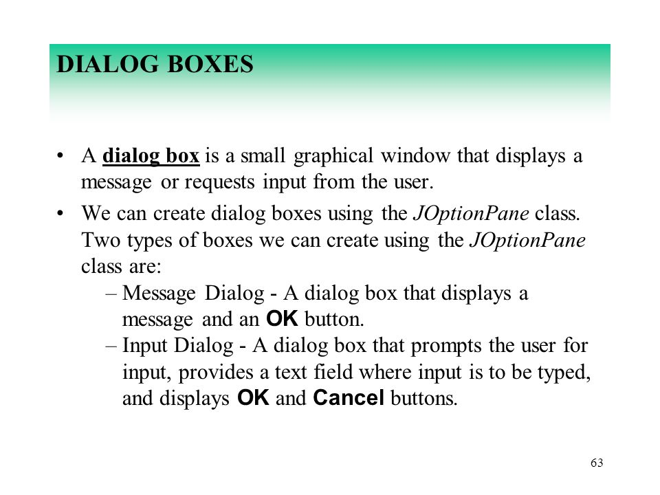 63 DIALOG BOXES A dialog box is a small graphical window that displays a message or requests input from the user. We can create dialog boxes using the