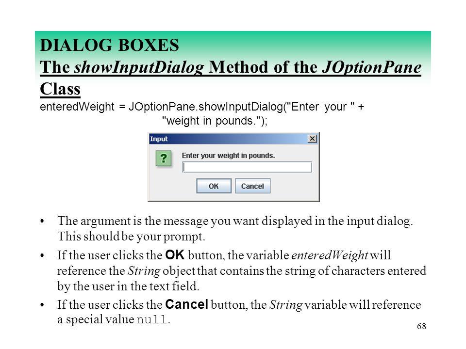 68 DIALOG BOXES The showInputDialog Method of the JOptionPane Class enteredWeight = JOptionPane.showInputDialog(