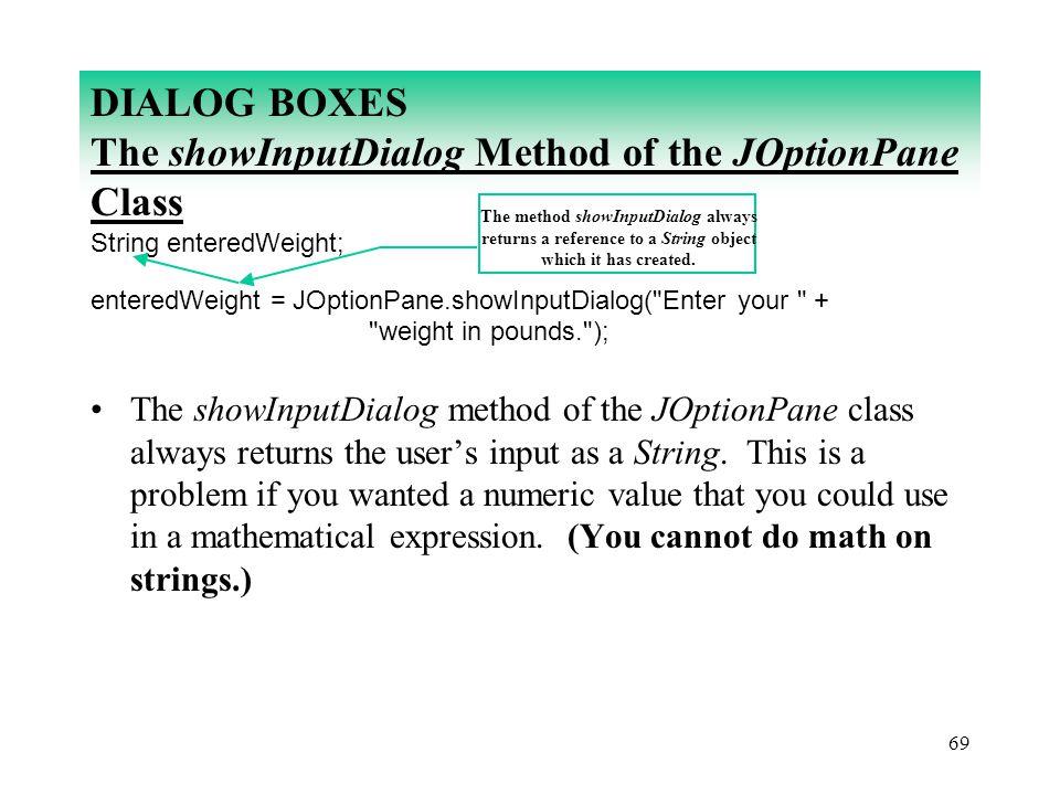 69 DIALOG BOXES The showInputDialog Method of the JOptionPane Class String enteredWeight; enteredWeight = JOptionPane.showInputDialog(