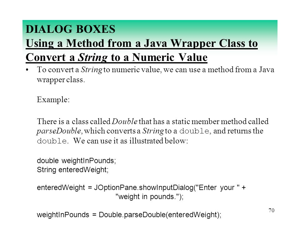 70 DIALOG BOXES Using a Method from a Java Wrapper Class to Convert a String to a Numeric Value To convert a String to numeric value, we can use a met