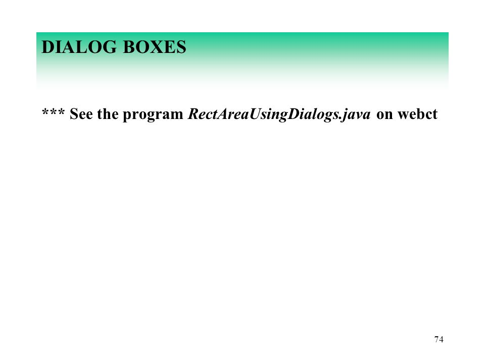 74 DIALOG BOXES *** See the program RectAreaUsingDialogs.java on webct
