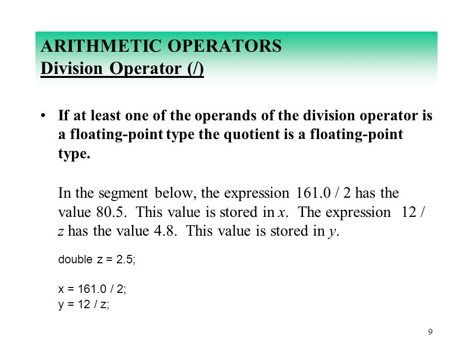 9 ARITHMETIC OPERATORS Division Operator (/) If at least one of the operands of the division operator is a floating-point type the quotient is a float