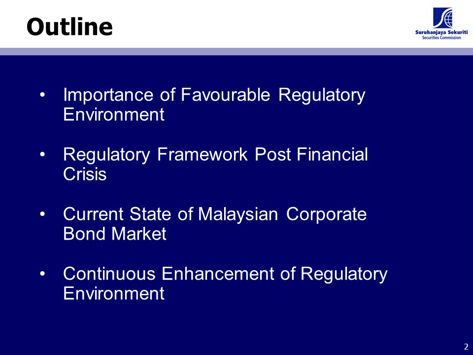 2 Outline Importance of Favourable Regulatory Environment Regulatory Framework Post Financial Crisis Current State of Malaysian Corporate Bond Market