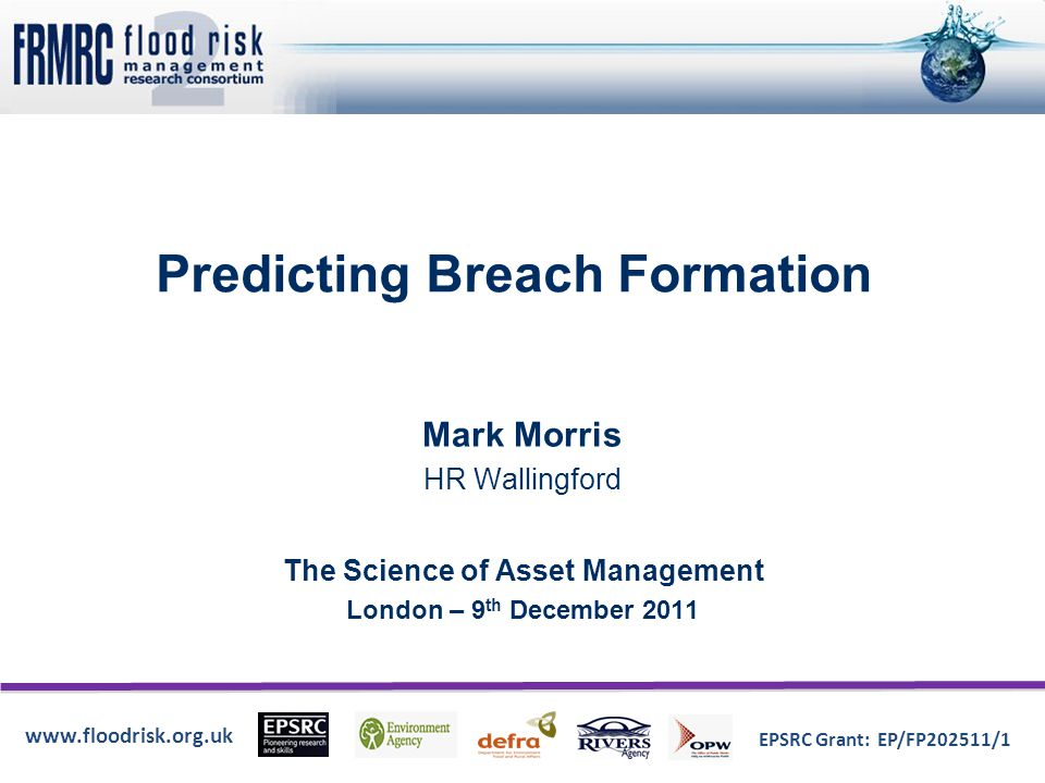 www.floodrisk.org.uk EPSRC Grant: EP/FP202511/1 Predicting Breach Formation Mark Morris HR Wallingford The Science of Asset Management London – 9 th D