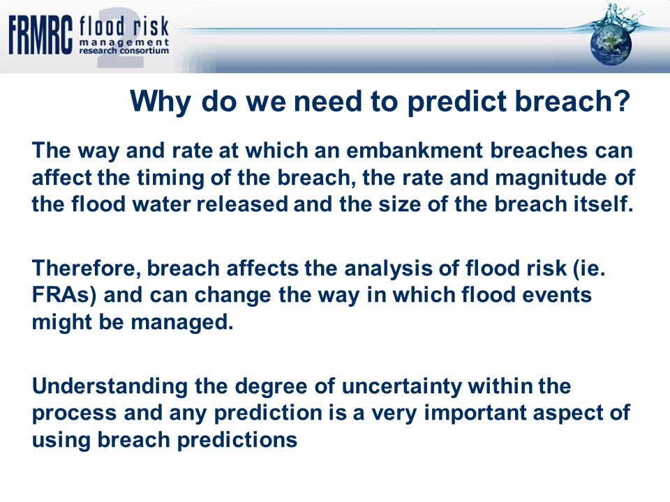 Why do we need to predict breach? The way and rate at which an embankment breaches can affect the timing of the breach, the rate and magnitude of the