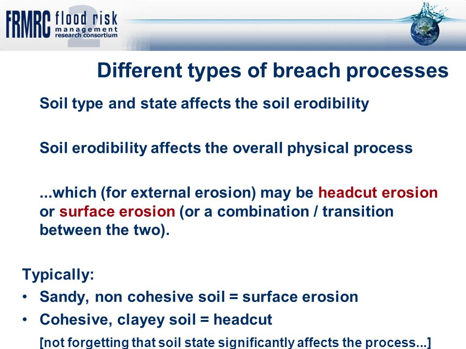 Different types of breach processes Soil type and state affects the soil erodibility Soil erodibility affects the overall physical process...which (fo