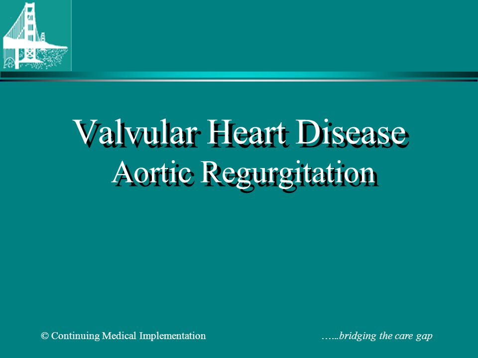 © Continuing Medical Implementation …...bridging the care gap Echo Indications for Valve Replacement in Asymptomatic AR & MR Type of Regurgitation LVESD mmEF % FS Aortic> 55 < 55 <0.27 Mitral> 45 < 60< 0.32