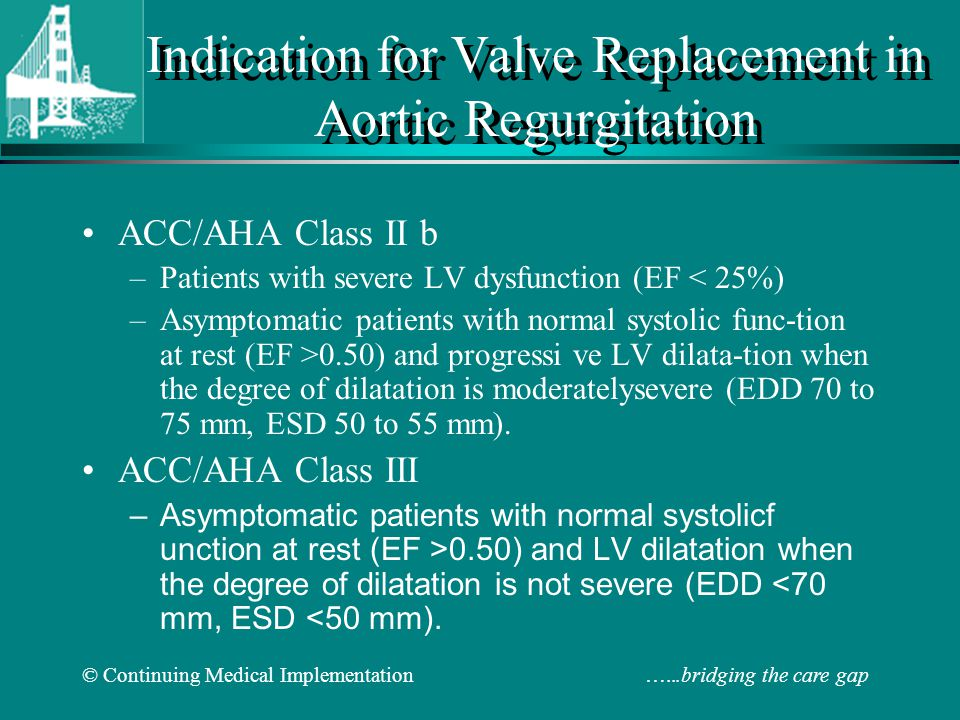 © Continuing Medical Implementation …...bridging the care gap Indication for Valve Replacement in Aortic Regurgitation ACC/AHA Class II b –Patients with severe LV dysfunction (EF < 25%) –Asymptomatic patients with normal systolic func-tion at rest (EF >0.50) and progressi ve LV dilata-tion when the degree of dilatation is moderatelysevere (EDD 70 to 75 mm, ESD 50 to 55 mm).