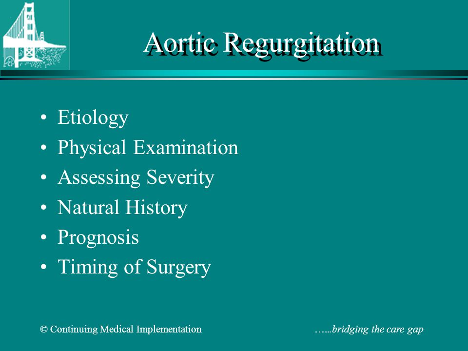 © Continuing Medical Implementation …...bridging the care gap Indication for Valve Replacement in Aortic Regurgitation ACC/AHA Class I –Symptomatic patients with preserved LVF (LVEF >50%) –Asymptomatic patients with mild to moderate LV dysfunction (EF 25-49%) –Patients undergoing CABG, aortic or other valvular surgery ACC/AHA Class II a –Asymptomatic patients with preserved LVEF but severe LV dilatation (EDD>75 mm or ESD > 55mm)