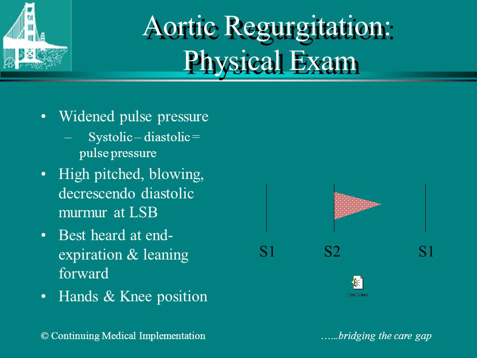 © Continuing Medical Implementation …...bridging the care gap Aortic Regurgitation: Physical Exam Widened pulse pressure –Systolic – diastolic = pulse pressure High pitched, blowing, decrescendo diastolic murmur at LSB Best heard at end- expiration & leaning forward Hands & Knee position S1 S2 S1