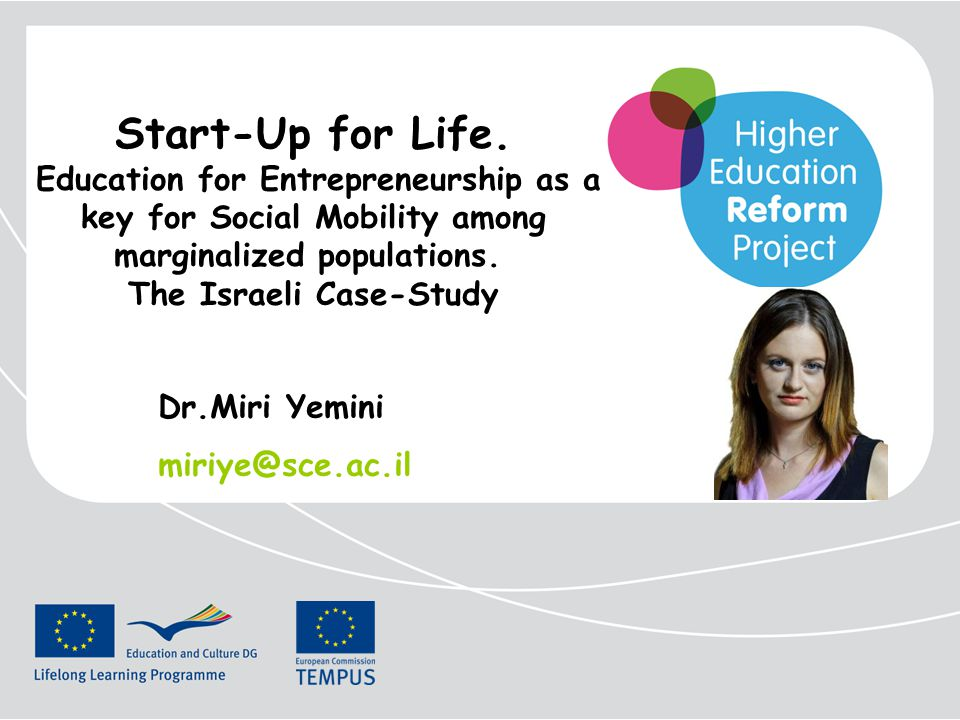 Start-Up for Life. Education for Entrepreneurship as a key for Social Mobility among marginalized populations. The Israeli Case-Study Dr.Miri Yemini m