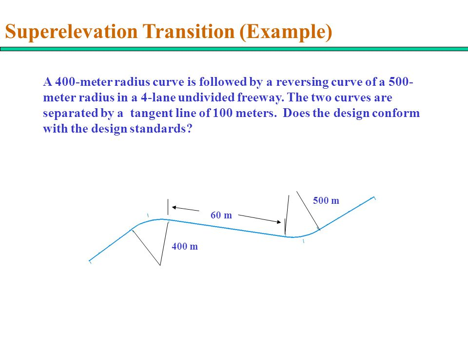 Superelevation Transition (Example) A 400-meter radius curve is followed by a reversing curve of a 500- meter radius in a 4-lane undivided freeway.