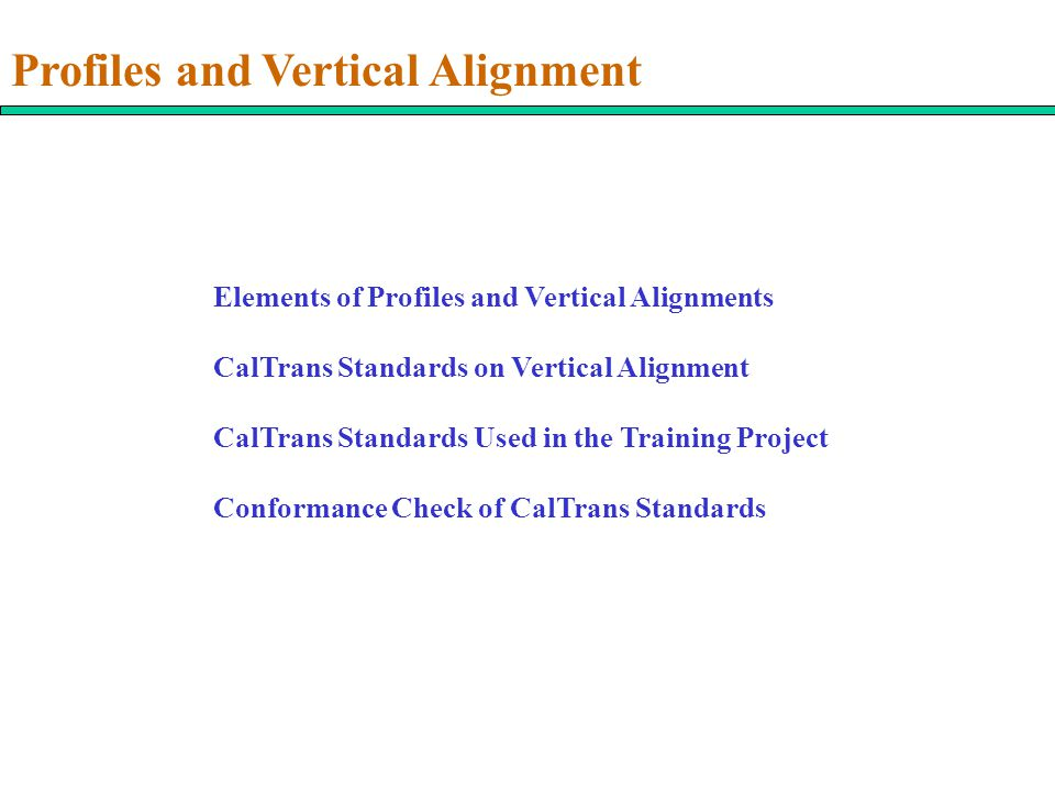 Profiles and Vertical Alignment Elements of Profiles and Vertical Alignments CalTrans Standards on Vertical Alignment CalTrans Standards Used in the Training Project Conformance Check of CalTrans Standards