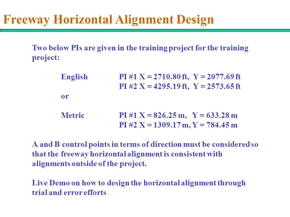 Freeway Horizontal Alignment Design Two below PIs are given in the training project for the training project: EnglishPI #1 X = 2710.80 ft, Y = 2077.69 ft PI #2 X = 4295.19 ft, Y = 2573.65 ft or MetricPI #1 X = 826.25 m, Y = 633.28 m PI #2 X = 1309.17 m, Y = 784.45 m A and B control points in terms of direction must be considered so that the freeway horizontal alignment is consistent with alignments outside of the project.