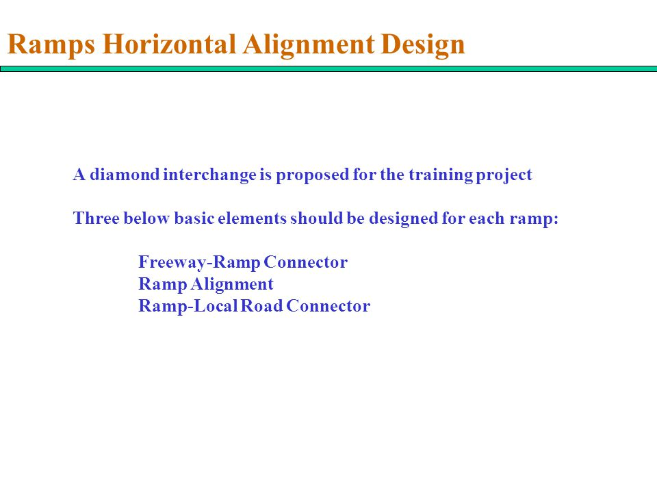 Ramps Horizontal Alignment Design A diamond interchange is proposed for the training project Three below basic elements should be designed for each ramp: Freeway-Ramp Connector Ramp Alignment Ramp-Local Road Connector