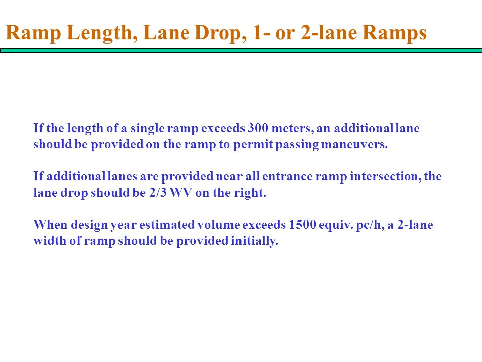 Ramp Length, Lane Drop, 1- or 2-lane Ramps If the length of a single ramp exceeds 300 meters, an additional lane should be provided on the ramp to permit passing maneuvers.