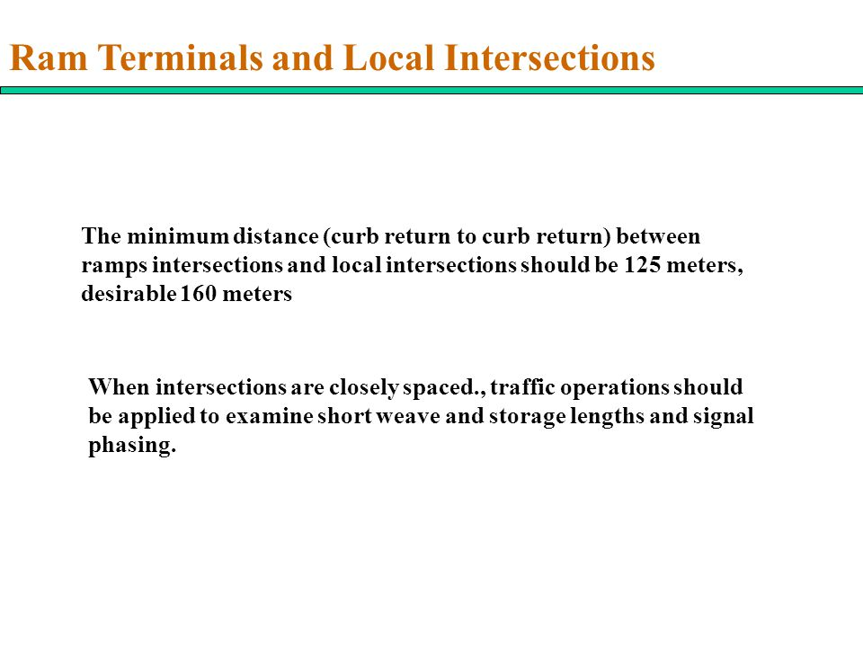 Ram Terminals and Local Intersections The minimum distance (curb return to curb return) between ramps intersections and local intersections should be 125 meters, desirable 160 meters When intersections are closely spaced., traffic operations should be applied to examine short weave and storage lengths and signal phasing.