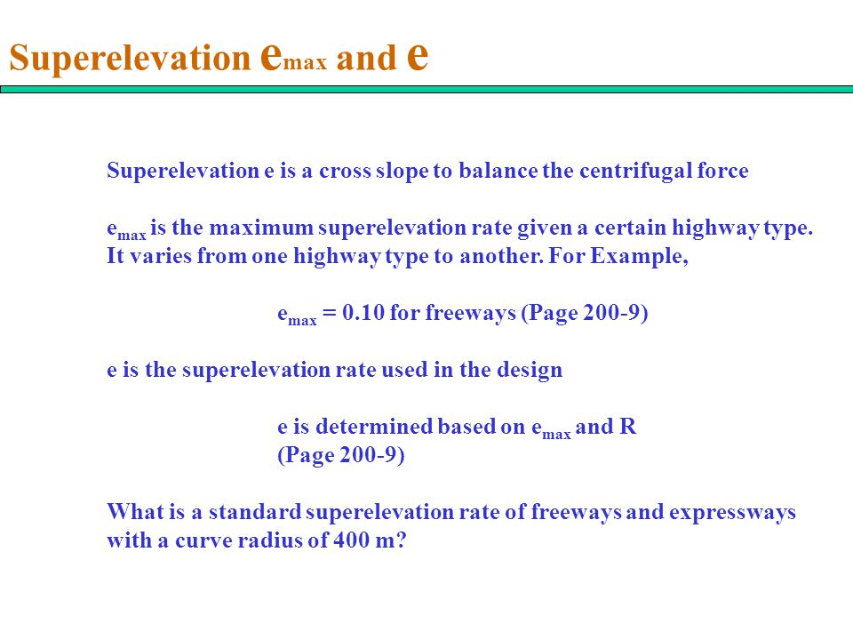 Superelevation e max and e Superelevation e is a cross slope to balance the centrifugal force e max is the maximum superelevation rate given a certain highway type.