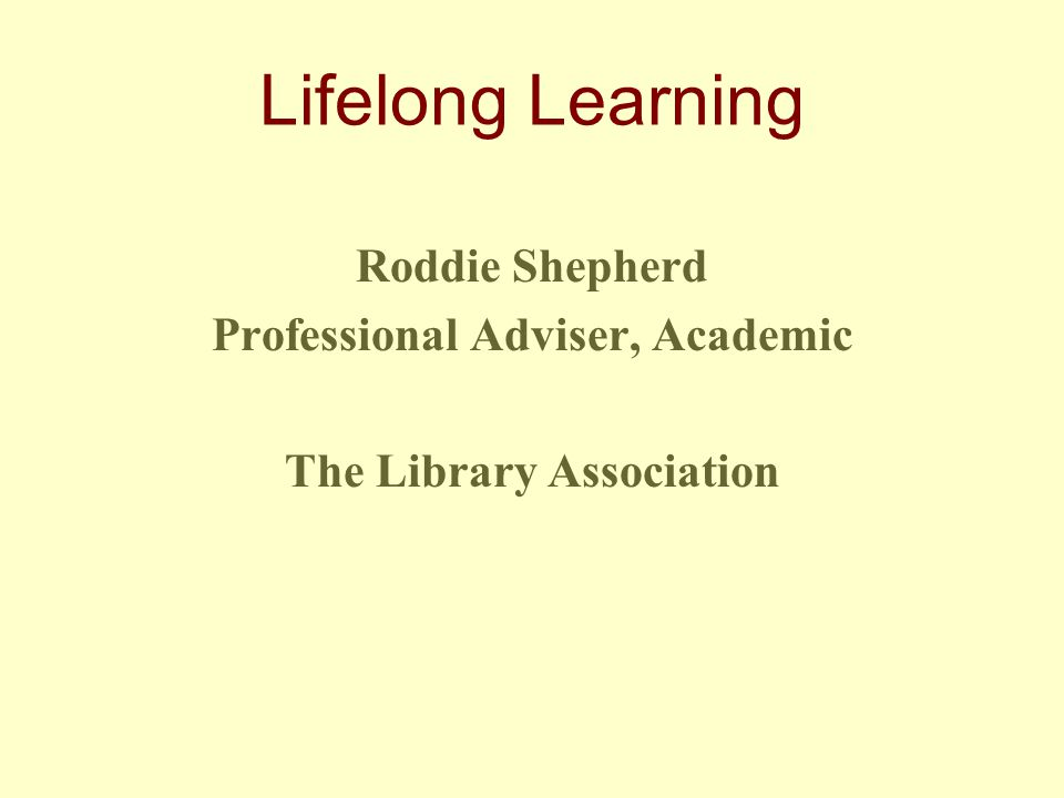 Lifelong Learning Roddie Shepherd Professional Adviser, Academic The Library Association