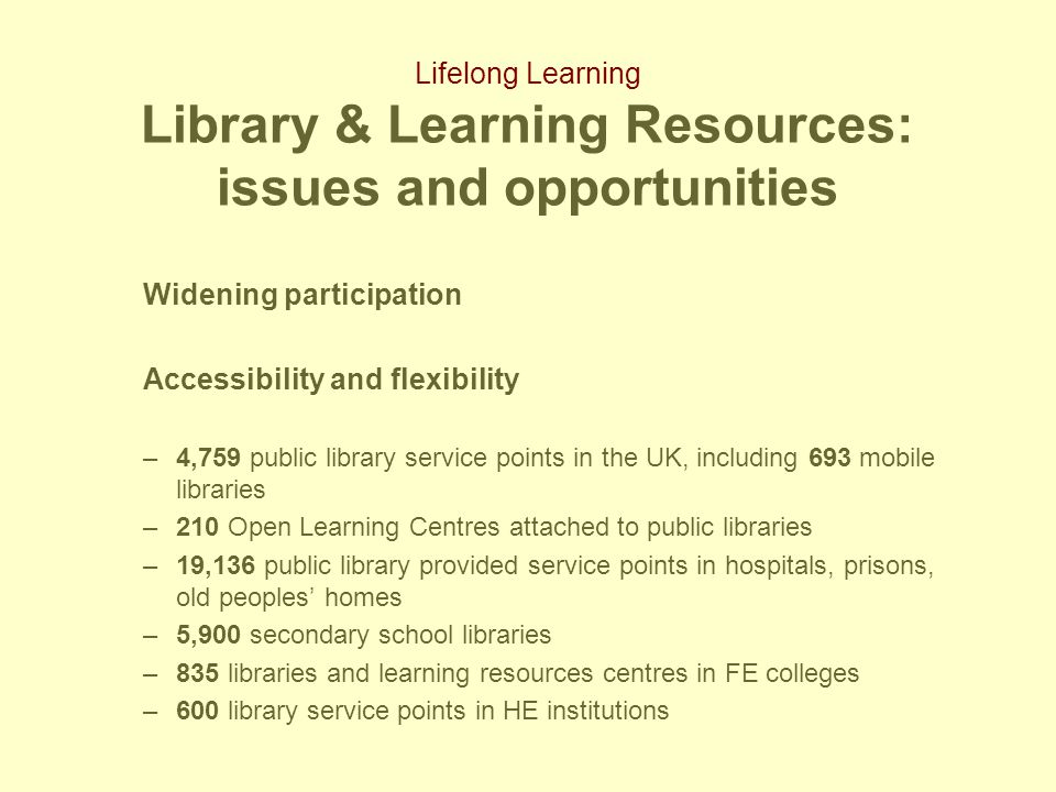 Lifelong Learning Library & Learning Resources: issues and opportunities Widening participation Accessibility and flexibility –4,759 public library service points in the UK, including 693 mobile libraries –210 Open Learning Centres attached to public libraries –19,136 public library provided service points in hospitals, prisons, old peoples' homes –5,900 secondary school libraries –835 libraries and learning resources centres in FE colleges –600 library service points in HE institutions