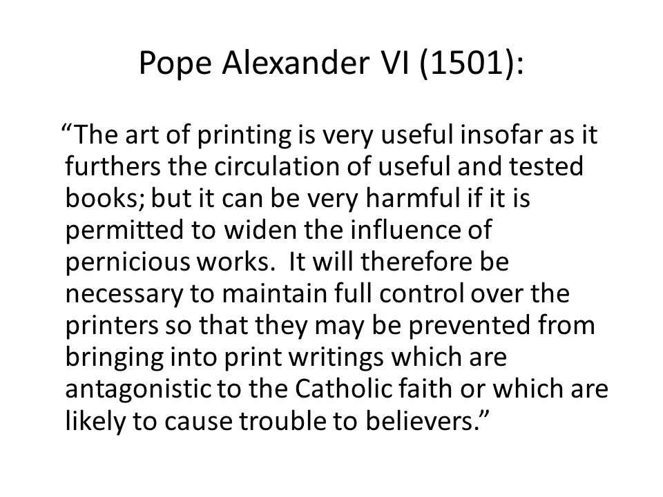 Pope Alexander VI (1501): The art of printing is very useful insofar as it furthers the circulation of useful and tested books; but it can be very harmful if it is permitted to widen the influence of pernicious works.