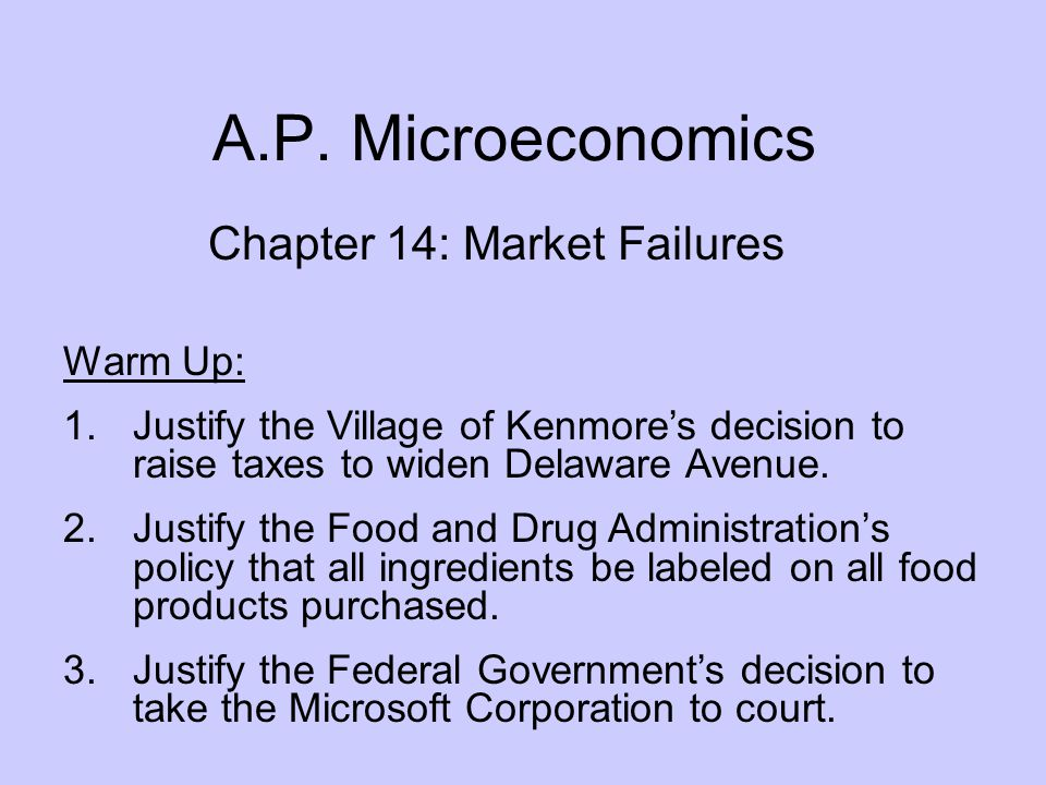 A.P. Microeconomics Chapter 14: Market Failures Warm Up: 1.Justify the Village of Kenmore's decision to raise taxes to widen Delaware Avenue. 2.Justif