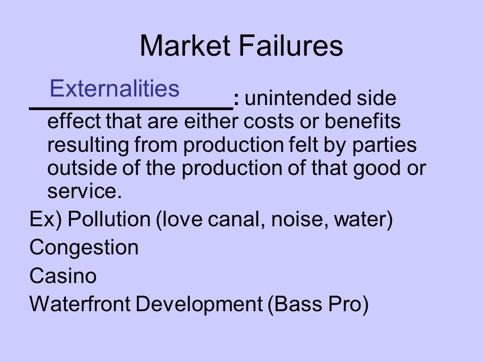 Market Failures _________________: unintended side effect that are either costs or benefits resulting from production felt by parties outside of the production of that good or service.