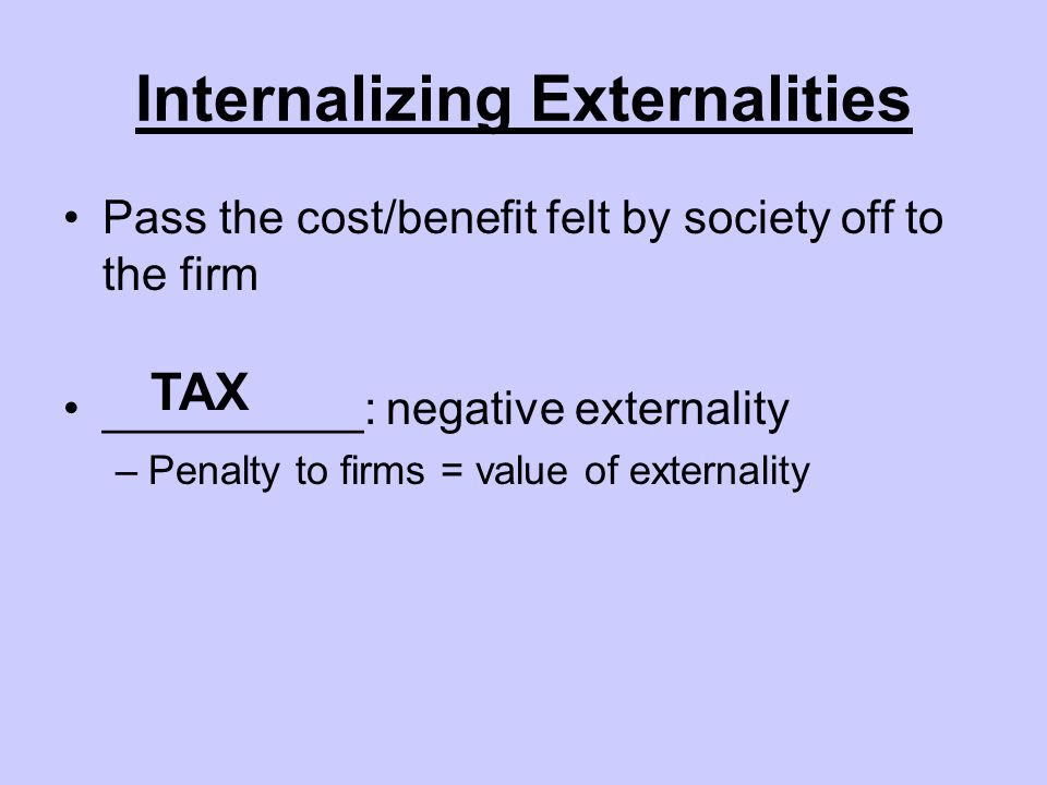 Internalizing Externalities Pass the cost/benefit felt by society off to the firm __________: negative externality –Penalty to firms = value of externality TAX