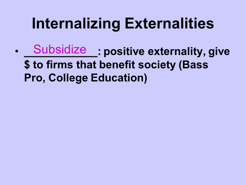 Internalizing Externalities ____________: positive externality, give $ to firms that benefit society (Bass Pro, College Education) Subsidize