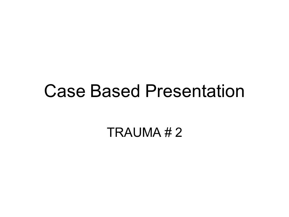 Case Based Presentation TRAUMA # 2