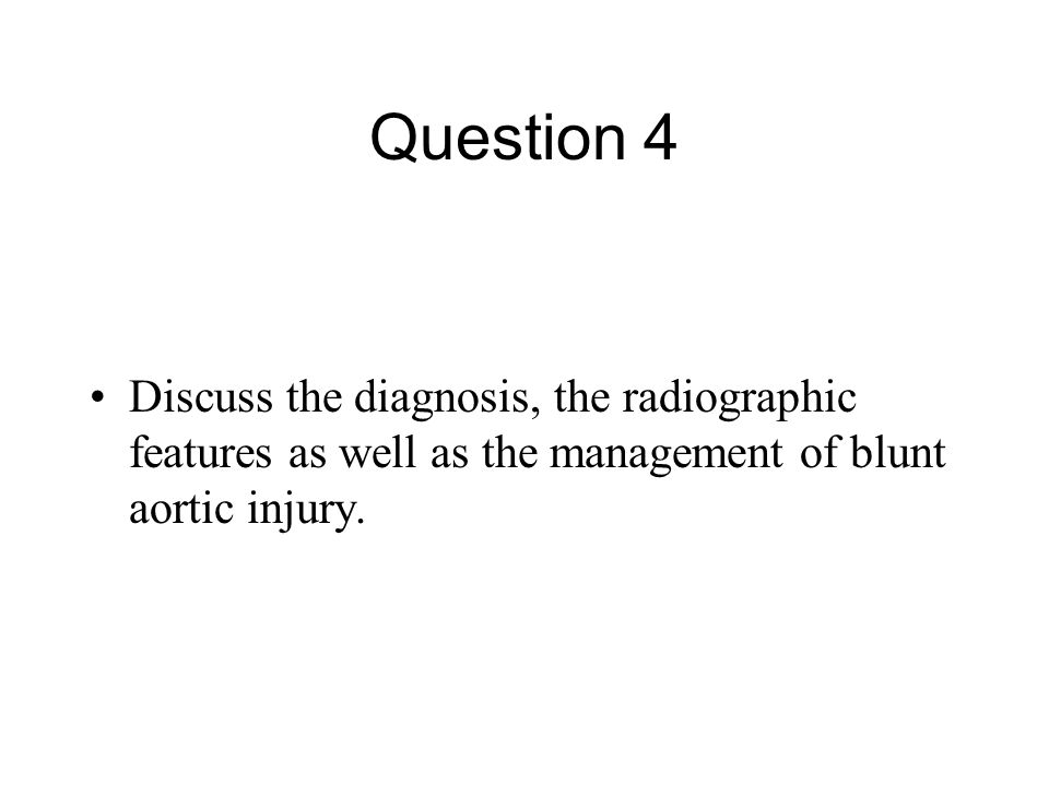 Question 4 Discuss the diagnosis, the radiographic features as well as the management of blunt aortic injury.