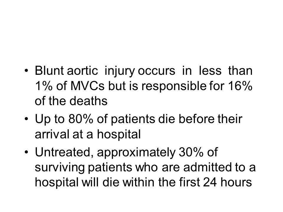Blunt aortic injury occurs in less than 1% of MVCs but is responsible for 16% of the deaths Up to 80% of patients die before their arrival at a hospit