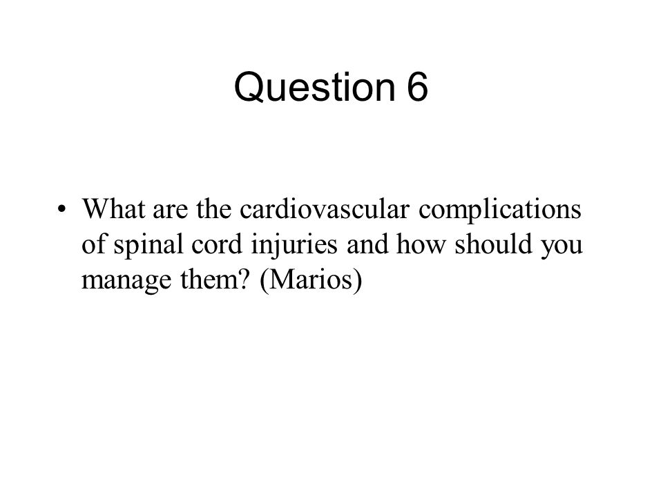 Question 6 What are the cardiovascular complications of spinal cord injuries and how should you manage them? (Marios)