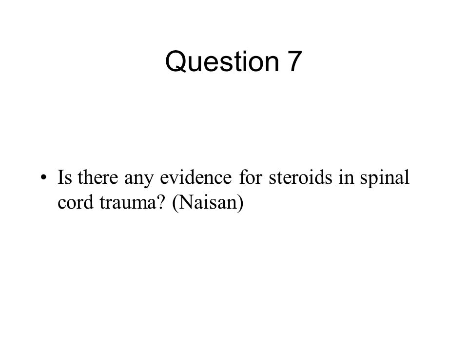 Question 7 Is there any evidence for steroids in spinal cord trauma? (Naisan)