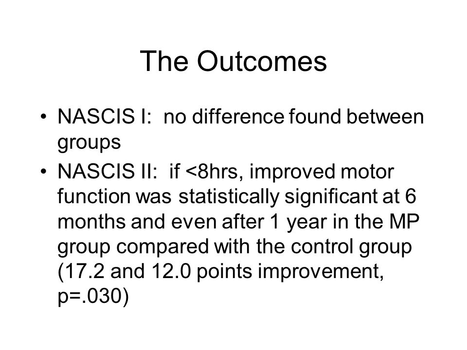 The Outcomes NASCIS I: no difference found between groups NASCIS II: if <8hrs, improved motor function was statistically significant at 6 months and ev