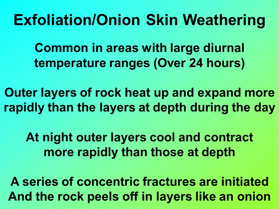 Exfoliation/Onion Skin Weathering Common in areas with large diurnal temperature ranges (Over 24 hours) Outer layers of rock heat up and expand more rapidly than the layers at depth during the day At night outer layers cool and contract more rapidly than those at depth A series of concentric fractures are initiated And the rock peels off in layers like an onion