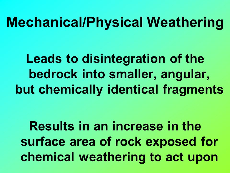 Leads to disintegration of the bedrock into smaller, angular, but chemically identical fragments Results in an increase in the surface area of rock exposed for chemical weathering to act upon Mechanical/Physical Weathering