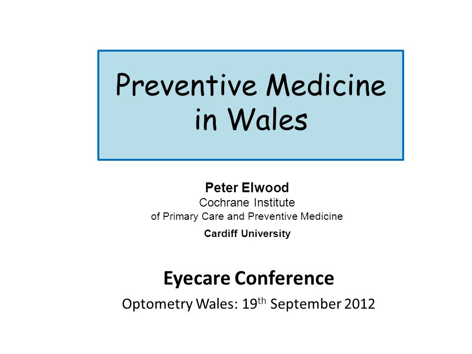 Preventive Medicine in Wales Eyecare Conference Optometry Wales: 19 th September 2012 Peter Elwood Cochrane Institute of Primary Care and Preventive M