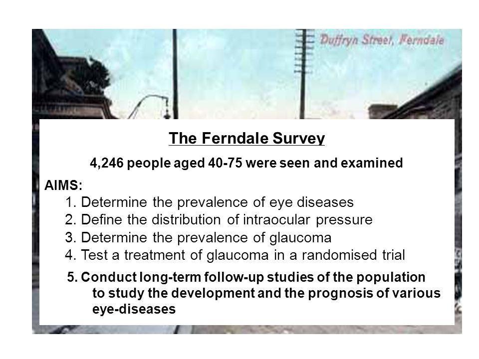 The Ferndale Survey 4,246 people aged 40-75 were seen and examined AIMS: 1. Determine the prevalence of eye diseases 2. Define the distribution of int