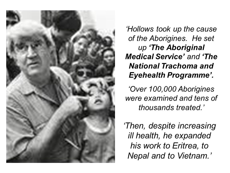 'Hollows took up the cause of the Aborigines. He set up 'The Aboriginal Medical Service' and 'The National Trachoma and Eyehealth Programme'. 'Over 10