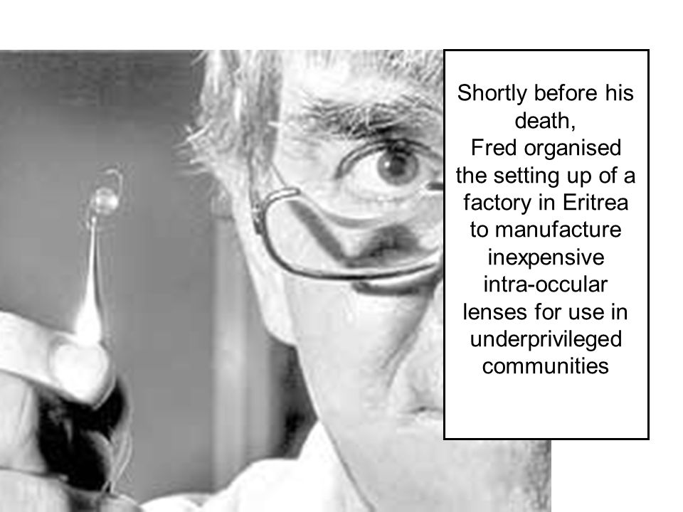 Shortly before his death, Fred organised the setting up of a factory in Eritrea to manufacture inexpensive intra-occular lenses for use in underprivil