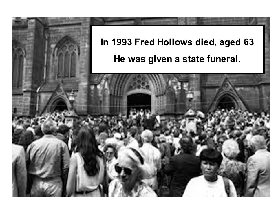 In 1993 Fred Hollows died, aged 63 He was given a state funeral.