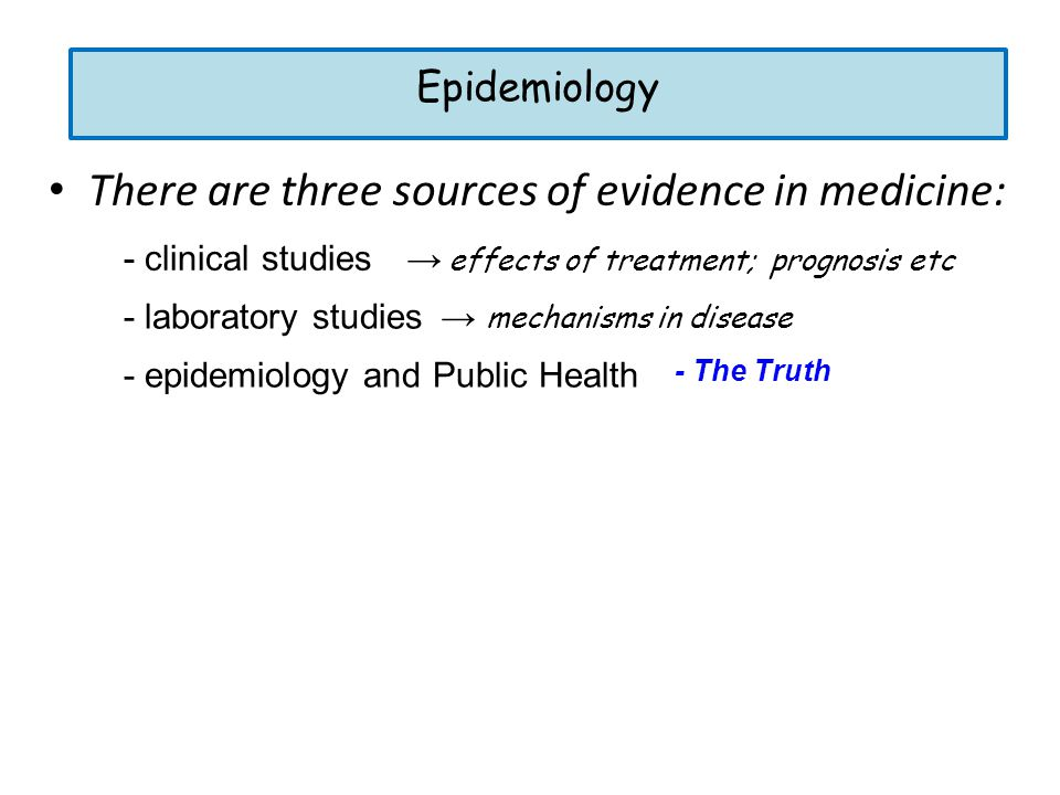 There are three sources of evidence in medicine: - epidemiology and Public Health - laboratory studies - clinical studies → effects of treatment; prognosis etc → mechanisms in disease Epidemiology - The Truth