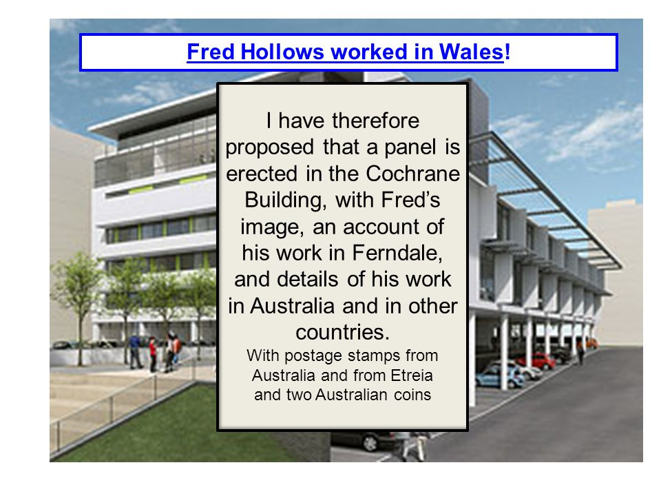 I have therefore proposed that a panel is erected in the Cochrane Building, with Fred's image, an account of his work in Ferndale, and details of his work in Australia and in other countries.