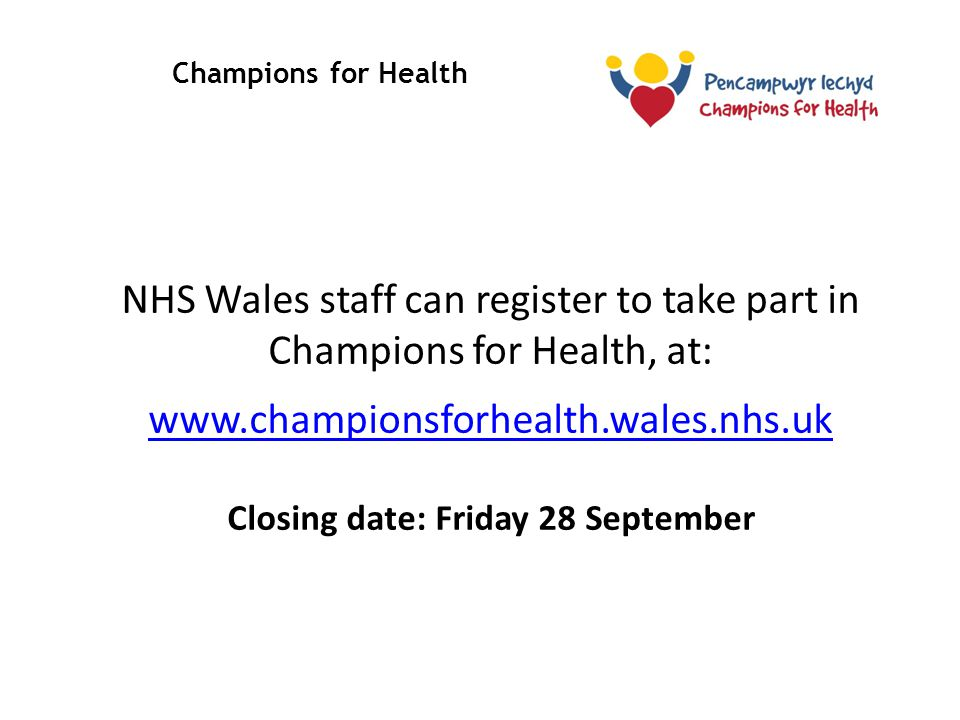 Champions for Health Stakeholder Briefing NHS Wales staff can register to take part in Champions for Health, at: www.championsforhealth.wales.nhs.uk Closing date: Friday 28 September